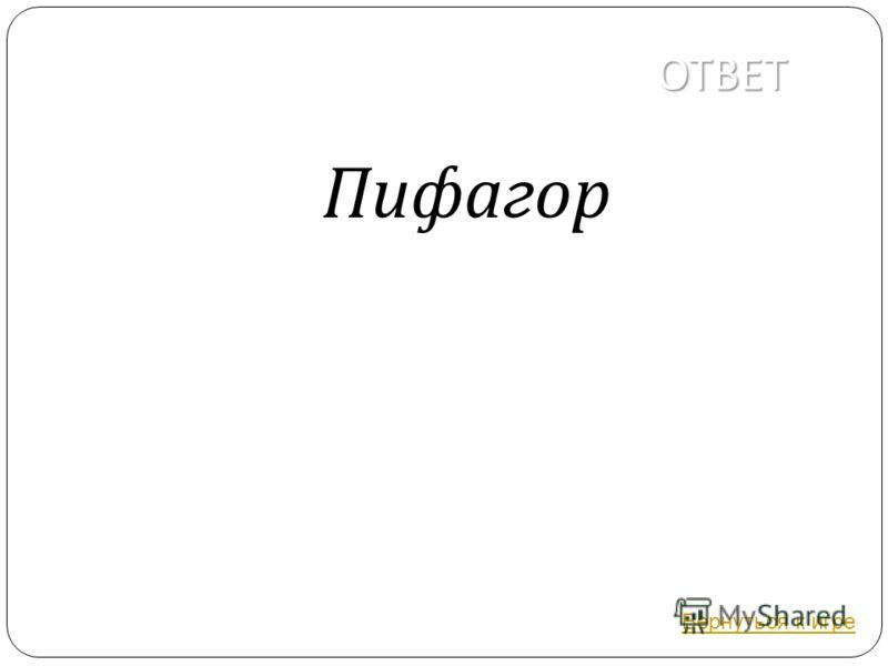 ОТВЕТ Пифагор Вернуться к игре