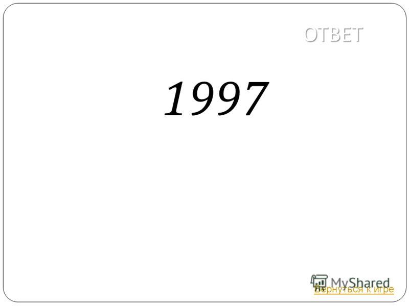 ОТВЕТ 1997 Вернуться к игре