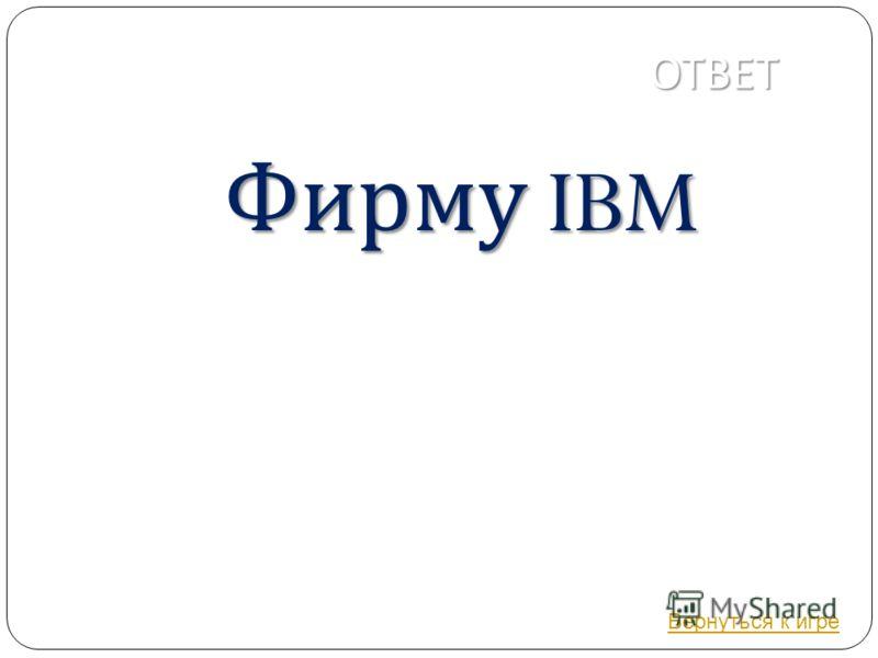 ОТВЕТ Фирму IBM Вернуться к игре