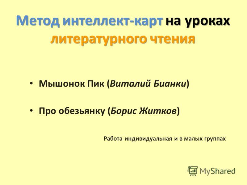 Метод интеллект-карт на уроках литературного чтения Мышонок Пик (Виталий Бианки) Про обезьянку (Борис Житков) Работа индивидуальная и в малых группах