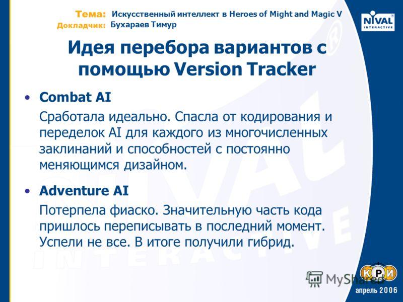 Искусственный интеллект в Heroes of Might and Magic V Бухараев Тимур Идея перебора вариантов с помощью Version Tracker Combat AI Сработала идеально. Спасла от кодирования и переделок AI для каждого из многочисленных заклинаний и способностей с постоя