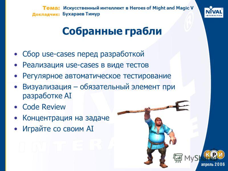 Искусственный интеллект в Heroes of Might and Magic V Бухараев Тимур Собранные грабли Cбор use-cases перед разработкой Реализация use-cases в виде тестов Регулярное автоматическое тестирование Визуализация – обязательный элемент при разработке AI Cod