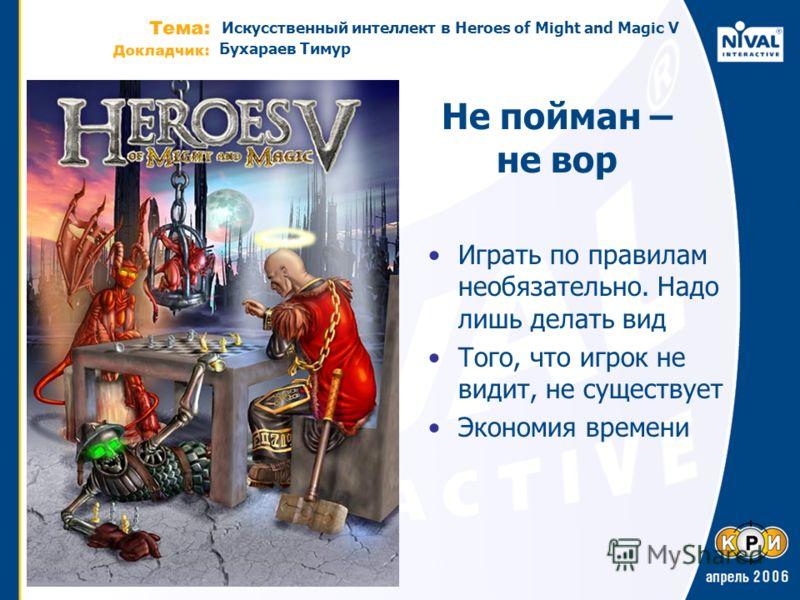 Искусственный интеллект в Heroes of Might and Magic V Бухараев Тимур Не пойман – не вор Играть по правилам необязательно. Надо лишь делать вид Того, что игрок не видит, не существует Экономия времени