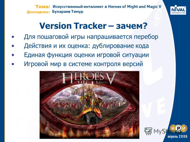 Искусственный интеллект в Heroes of Might and Magic V Бухараев Тимур Version Tracker – зачем? Для пошаговой игры напрашивается перебор Действия и их оценка: дублирование кода Единая функция оценки игровой ситуации Игровой мир в системе контроля верси