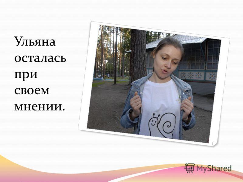 Ульяна осталась при своем мнении.