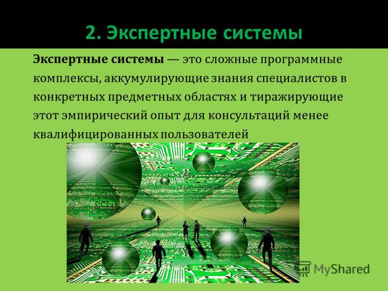 2. Экспертные системы Экспертные системы это сложные программные комплексы, аккумулирующие знания специалистов в конкретных предметных областях и тиражирующие этот эмпирический опыт для консультаций менее квалифицированных пользователей