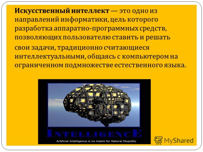 Искусственный интеллект это одно из направлений информатики, цель которого разработка аппаратно - программных средств, позволяющих пользователю ставить и решать свои задачи, традиционно считающиеся интеллектуальными, общаясь с компьютером на ограниче