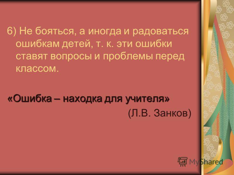 6) Не бояться, а иногда и радоваться ошибкам детей, т. к. эти ошибки ставят вопросы и проблемы перед классом. «Ошибка – находка для учителя» (Л.В. Занков)