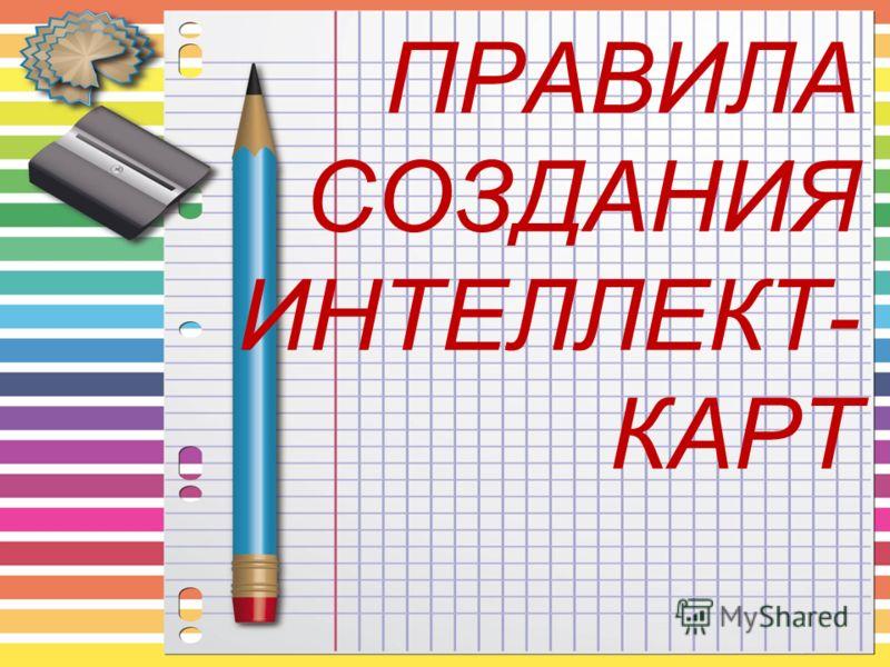 ПРАВИЛА СОЗДАНИЯ ИНТЕЛЛЕКТ- КАРТ