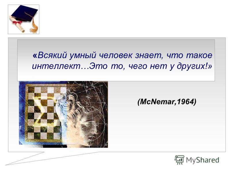 «Всякий умный человек знает, что такое интеллект…Это то, чего нет у других!» (McNemar,1964)