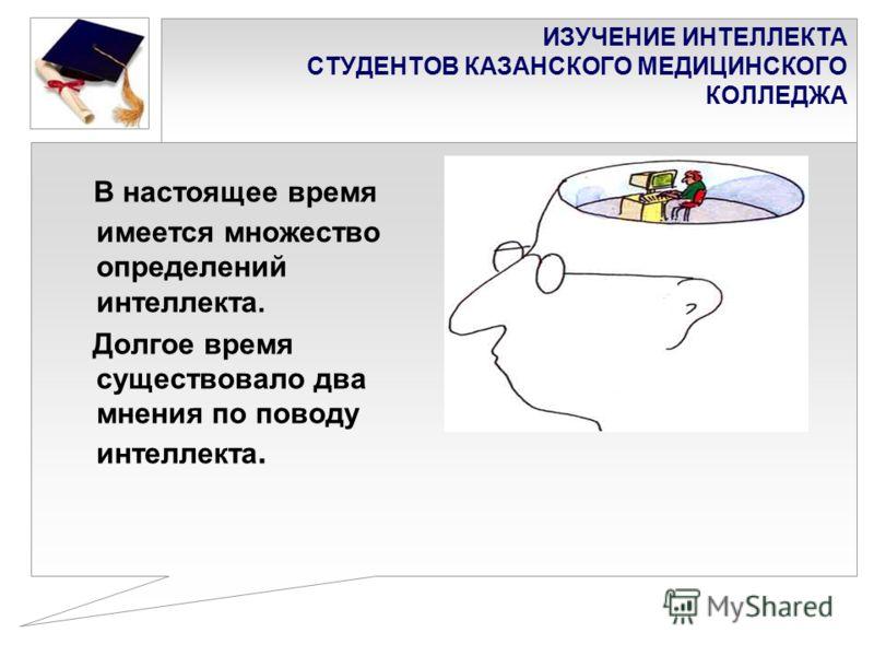 ИЗУЧЕНИЕ ИНТЕЛЛЕКТА СТУДЕНТОВ КАЗАНСКОГО МЕДИЦИНСКОГО КОЛЛЕДЖА В настоящее время имеется множество определений интеллекта. Долгое время существовало два мнения по поводу интеллекта.