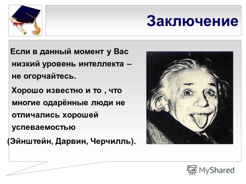 Заключение Если в данный момент у Вас низкий уровень интеллекта – не огорчайтесь. Хорошо известно и то, что многие одарённые люди не отличались хорошей успеваемостью (Эйнштейн, Дарвин, Черчилль).