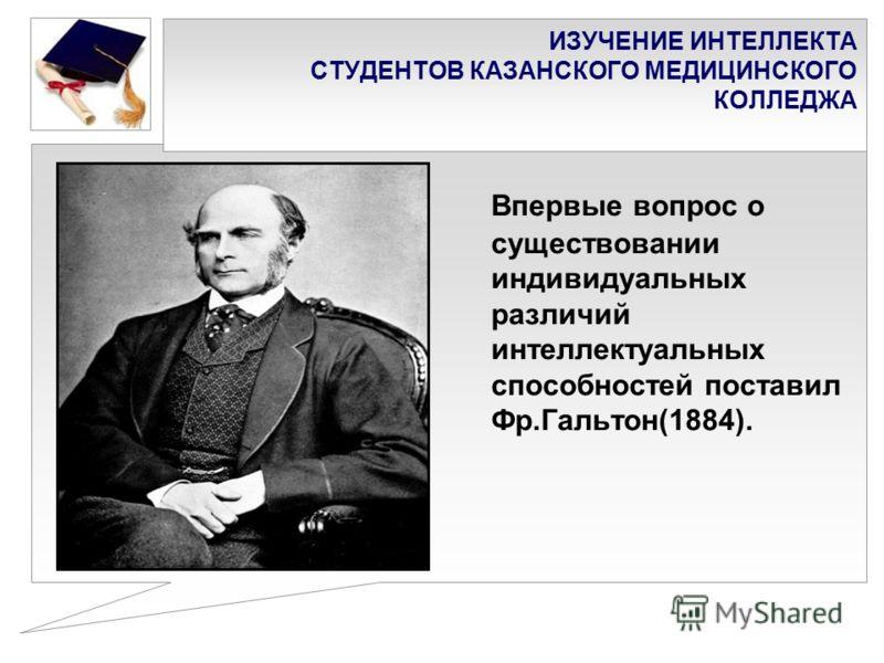 ИЗУЧЕНИЕ ИНТЕЛЛЕКТА СТУДЕНТОВ КАЗАНСКОГО МЕДИЦИНСКОГО КОЛЛЕДЖА Впервые вопрос о существовании индивидуальных различий интеллектуальных способностей поставил Фр.Гальтон(1884).