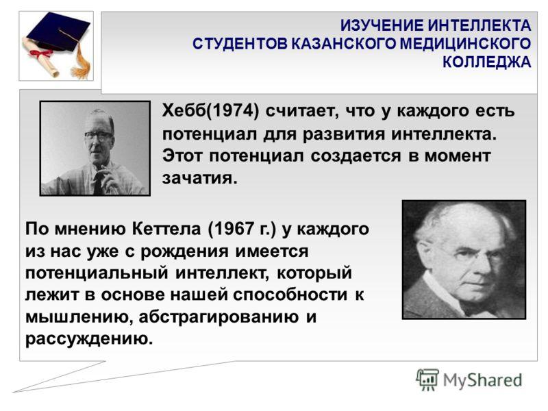 ИЗУЧЕНИЕ ИНТЕЛЛЕКТА СТУДЕНТОВ КАЗАНСКОГО МЕДИЦИНСКОГО КОЛЛЕДЖА Хебб(1974) считает, что у каждого есть потенциал для развития интеллекта. Этот потенциал создается в момент зачатия. По мнению Кеттела (1967 г.) у каждого из нас уже с рождения имеется по