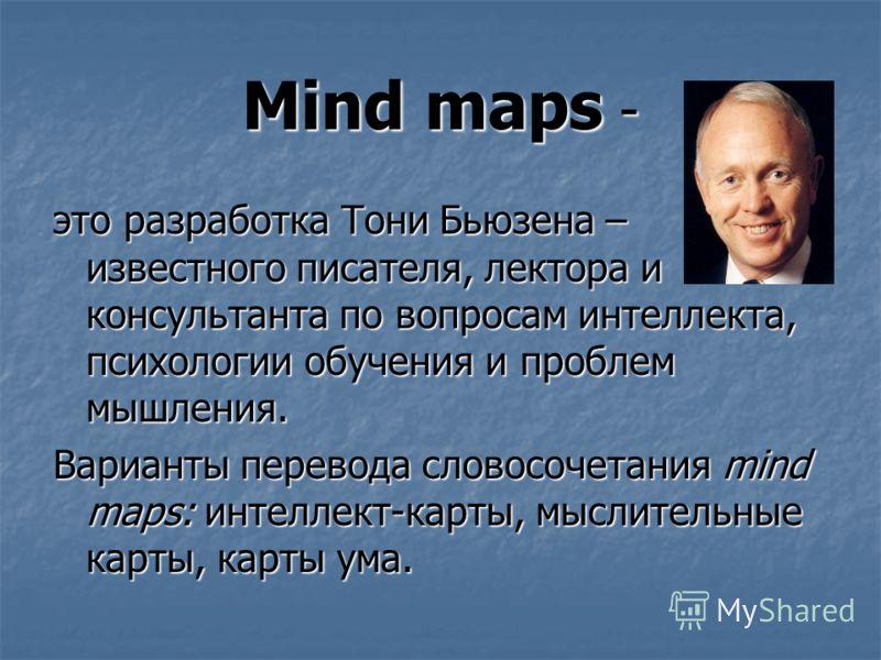 Mind maps - это разработка Тони Бьюзена – известного писателя, лектора и консультанта по вопросам интеллекта, психологии обучения и проблем мышления. Варианты перевода словосочетания mind maps: интеллект-карты, мыслительные карты, карты ума.
