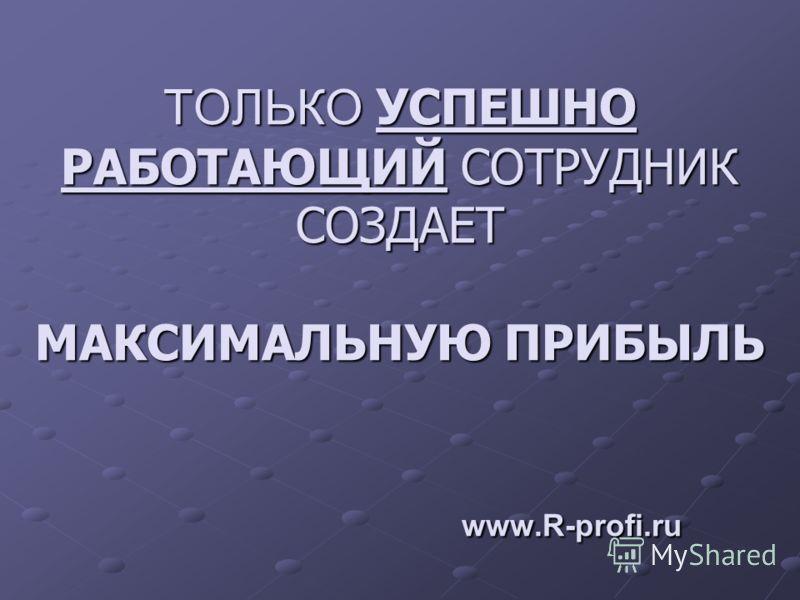 НАШЕ КРЕДО - ЭТО ПРОФЕССИОНАЛ НА ЭТО ПРОФЕССИОНАЛ НА СВОЕМ МЕСТЕ ! www.R-profi.ru www.R-profi.ru