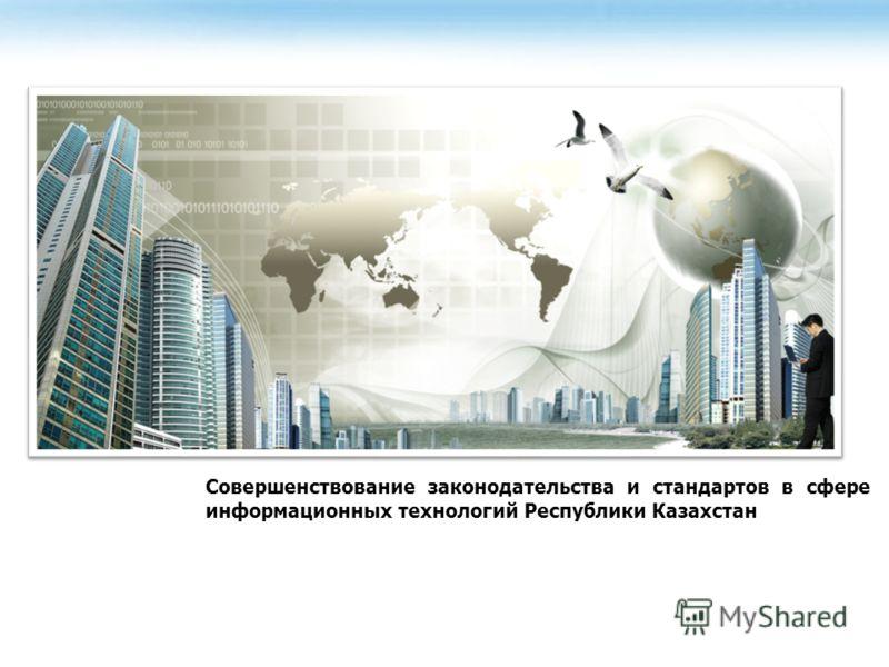 Совершенствование законодательства и стандартов в сфере информационных технологий Республики Казахстан
