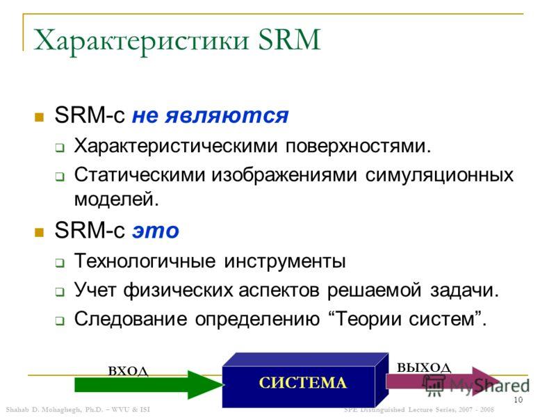 Shahab D. Mohaghegh, Ph.D. – WVU & ISISPE Distinguished Lecture Series, 2007 - 2008 10 Характеристики SRM SRM-с не являются Характеристическими поверхностями. Статическими изображениями симуляционных моделей. SRM-с это Технологичные инструменты Учет