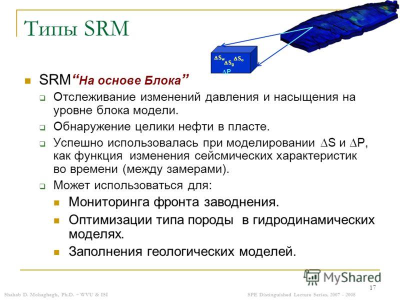 Shahab D. Mohaghegh, Ph.D. – WVU & ISISPE Distinguished Lecture Series, 2007 - 2008 17 Типы SRM SRM На основе Блока Отслеживание изменений давления и насыщения на уровне блока модели. Обнаружение целики нефти в пласте. Успешно использовалась при моде