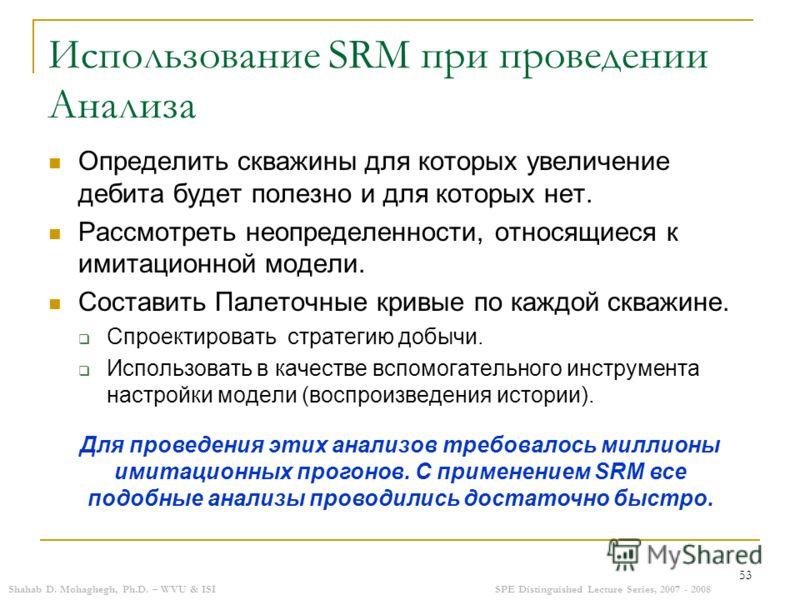 Shahab D. Mohaghegh, Ph.D. – WVU & ISISPE Distinguished Lecture Series, 2007 - 2008 53 Использование SRM при проведении Анализа Определить скважины для которых увеличение дебита будет полезно и для которых нет. Рассмотреть неопределенности, относящие