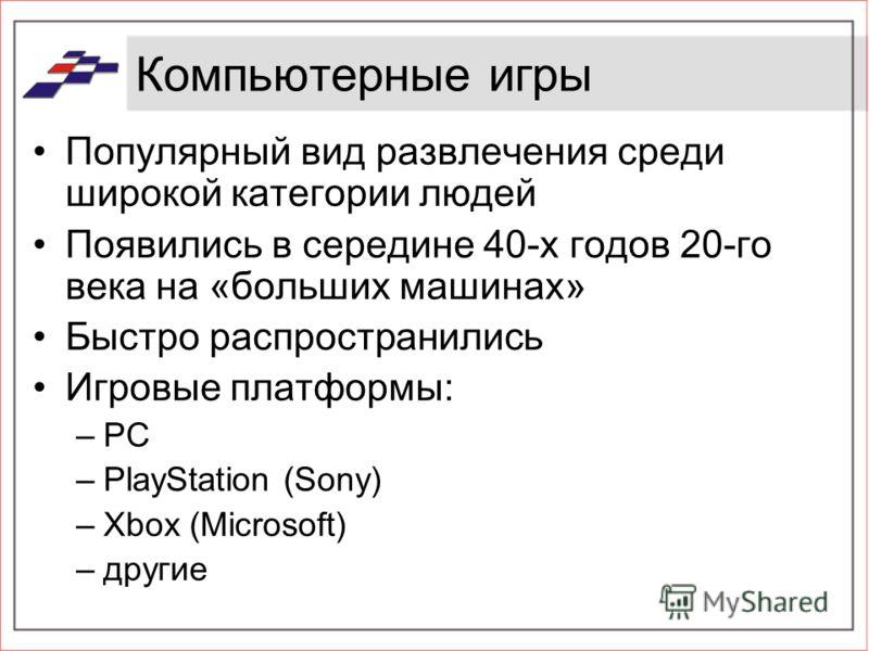 Компьютерные игры Популярный вид развлечения среди широкой категории людей Появились в середине 40-х годов 20-го века на «больших машинах» Быстро распространились Игровые платформы: –PC –PlayStation (Sony) –Xbox (Microsoft) –другие