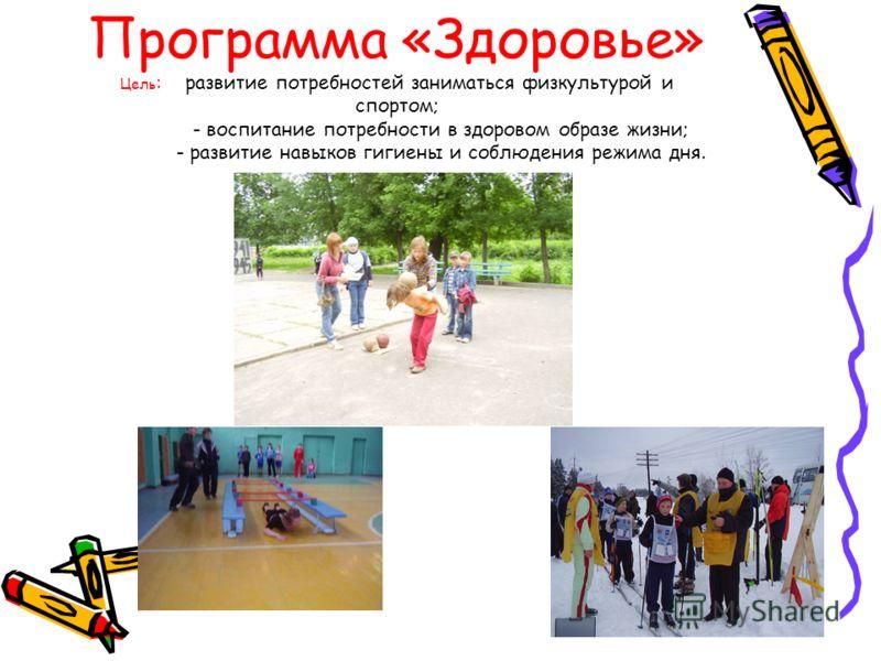 Программа «Здоровье» Цель : развитие потребностей заниматься физкультурой и спортом; - воспитание потребности в здоровом образе жизни; - развитие навыков гигиены и соблюдения режима дня.