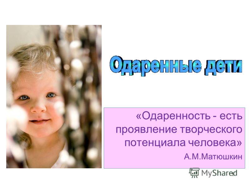 1 «Одаренность - есть проявление творческого потенциала человека» А.М.Матюшкин
