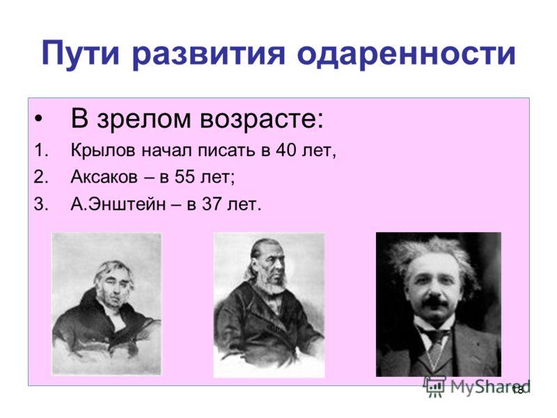 18 Пути развития одаренности В зрелом возрасте: 1.Крылов начал писать в 40 лет, 2.Аксаков – в 55 лет; 3.А.Энштейн – в 37 лет.