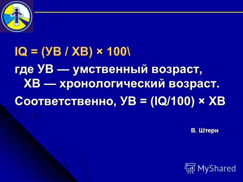 IQ = (УВ / ХВ) × 100\ где УВ умственный возраст, ХВ хронологический возраст. Соответственно, УВ = (IQ/100) × ХВ В. Штерн