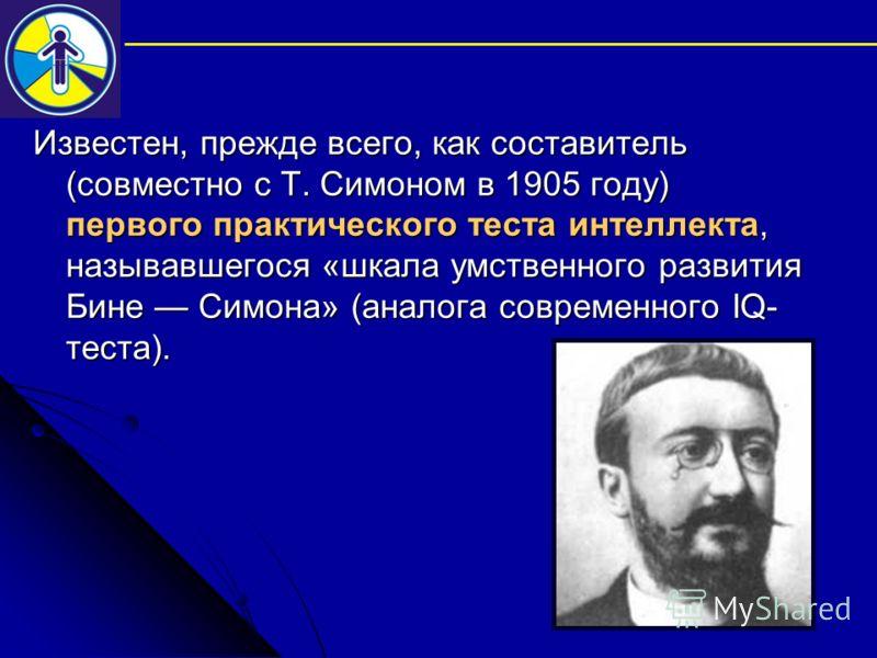 Известен, прежде всего, как составитель (совместно с Т. Симоном в 1905 году) первого практического теста интеллекта, называвшегося «шкала умственного развития Бине Симона» (аналога современного IQ- теста).