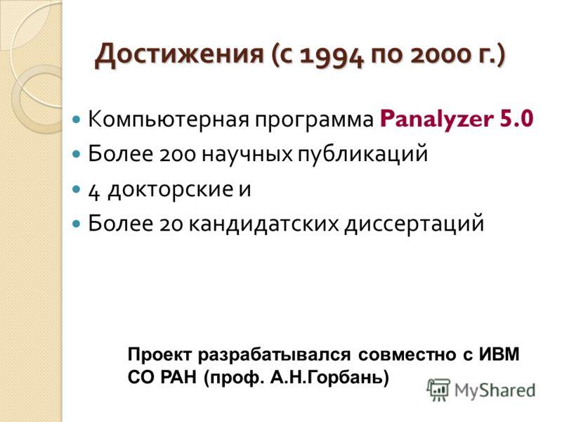 Достижения ( с 1994 по 2000 г.) Компьютерная программа Panalyzer 5.0 Более 200 научных публикаций 4 докторские и Более 20 кандидатских диссертаций Проект разрабатывался совместно с ИВМ СО РАН (проф. А.Н.Горбань)