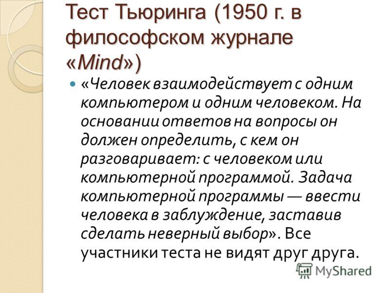 Тест Тьюринга (1950 г. в философском журнале «Mind») « Человек взаимодействует с одним компьютером и одним человеком. На основании ответов на вопросы он должен определить, с кем он разговаривает : с человеком или компьютерной программой. Задача компь