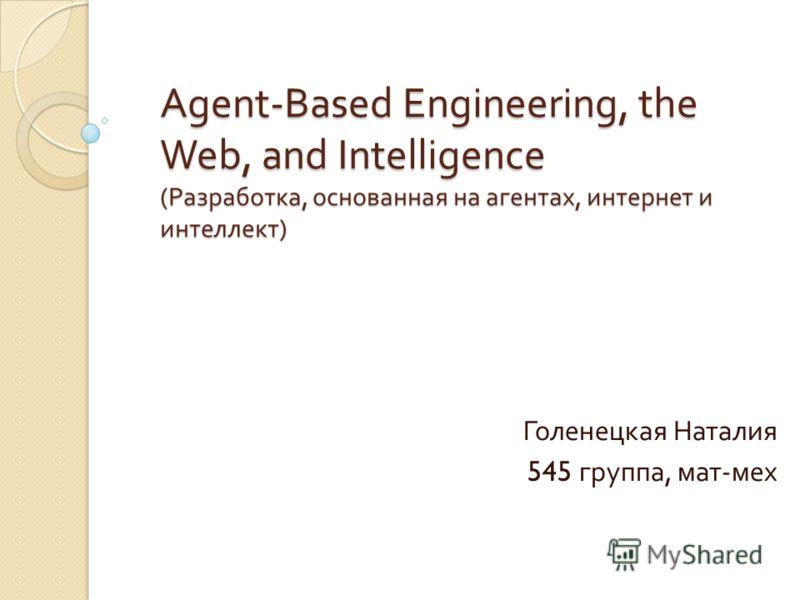 Agent-Based Engineering, the Web, and Intelligence ( Разработка, основанная на агентах, интернет и интеллект ) Голенецкая Наталия 545 группа, мат - мех