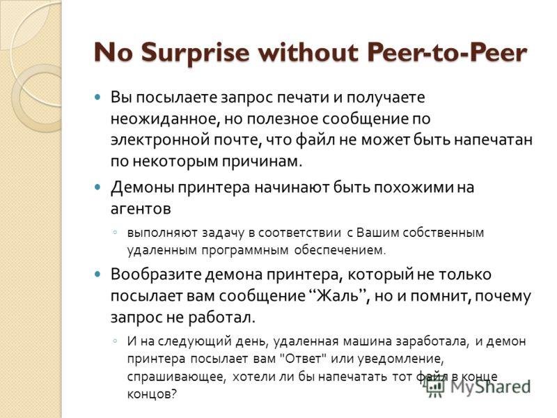 No Surprise without Peer-to-Peer Вы посылаете запрос печати и получаете неожиданное, но полезное сообщение по электронной почте, что файл не может быть напечатан по некоторым причинам. Демоны принтера начинают быть похожими на агентов выполняют задач