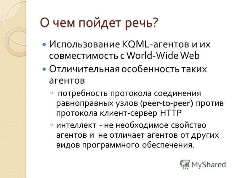 О чем пойдет речь ? Использование KQML- агентов и их совместимость с World-Wide Web Отличительная особенность таких агентов потребность протокола соединения равноправных узлов (peer-to-peer) против протокола клиент - сервер HTTP интеллект - не необхо