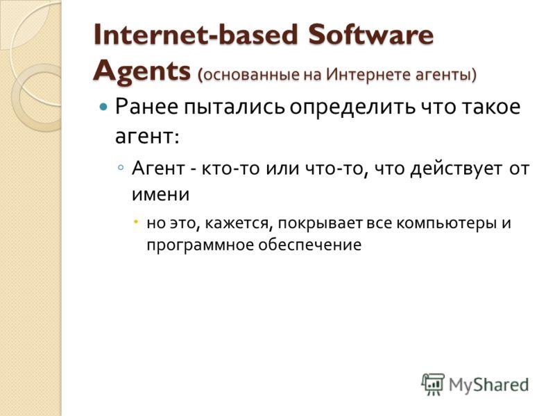 Internet-based Software Agents ( основанные на Интернете агенты ) Ранее пытались определить что такое агент : Агент - кто - то или что - то, что действует от имени но это, кажется, покрывает все компьютеры и программное обеспечение