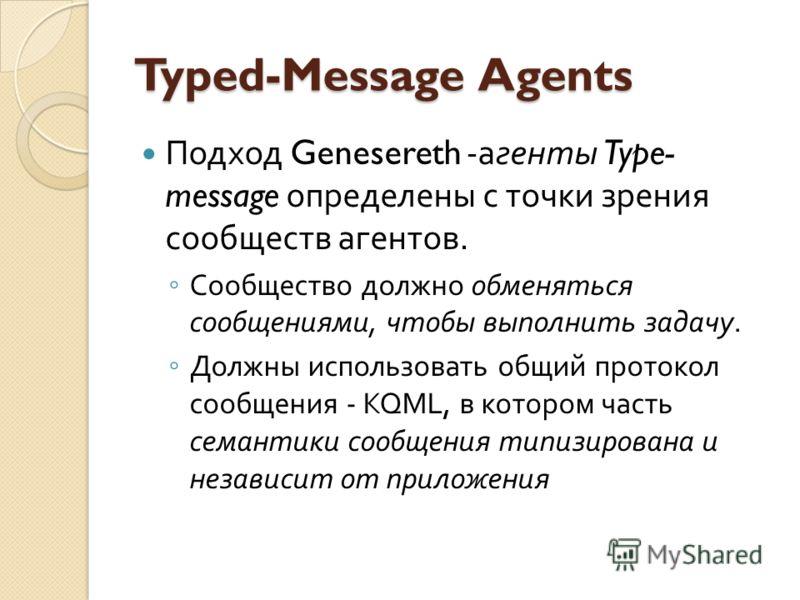 Typed-Message Agents Подход Genesereth - агенты Type- message определены с точки зрения сообществ агентов. Сообщество должно обменяться сообщениями, чтобы выполнить задачу. Должны использовать общий протокол сообщения - KQML, в котором часть семантик