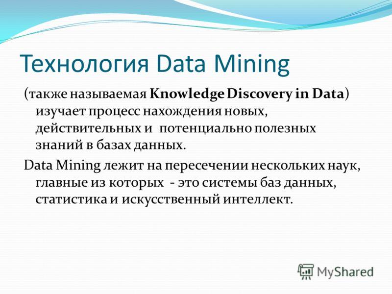 Технология Data Мining (также называемая Knowledge Discovery in Data) изучает процесс нахождения новых, действительных и потенциально полезных знаний в базах данных. Data Мining лежит на пересечении нескольких наук, главные из которых - это системы б