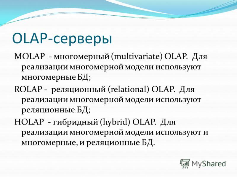 OLAP-серверы MOLAP - многомерный (multivаriаtе) ОLАР. Для реализации многомерной модели используют многомерные БД; ROLAP - реляционный (relаtiоnаl) OLAP. Для реализации многомерной модели используют реляционные БД; HOLAP - гибридный (hybrid) OLAP. Дл