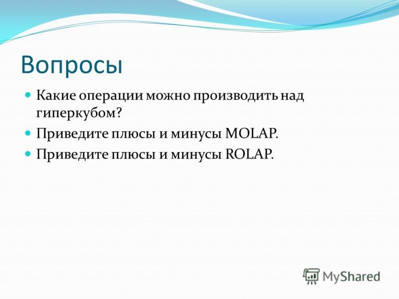 Вопросы Какие операции можно производить над гиперкубом? Приведите плюсы и минусы MOLAP. Приведите плюсы и минусы ROLAP.
