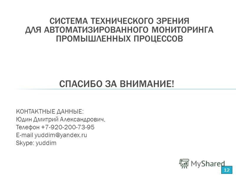 КОНТАКТНЫЕ ДАННЫЕ: Юдин Дмитрий Александрович, Телефон +7-920-200-73-95 E-mail yuddim@yandex.ru Skype: yuddim СПАСИБО ЗА ВНИМАНИЕ! 12 СИСТЕМА ТЕХНИЧЕСКОГО ЗРЕНИЯ ДЛЯ АВТОМАТИЗИРОВАННОГО МОНИТОРИНГА ПРОМЫШЛЕННЫХ ПРОЦЕССОВ