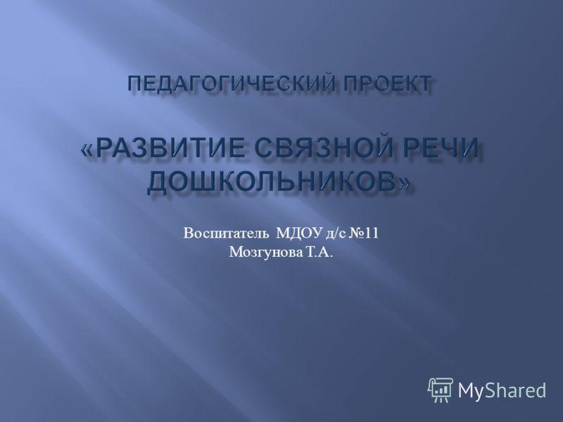 Воспитатель МДОУ д / с 11 Мозгунова Т. А.