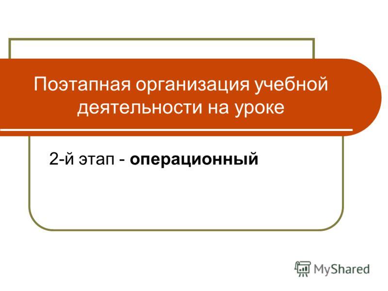 Поэтапная организация учебной деятельности на уроке 2-й этап - операционный