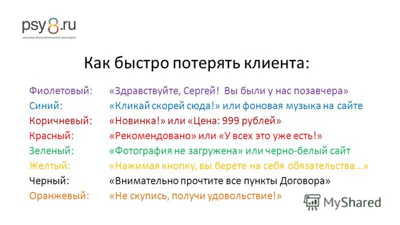 Как быстро потерять клиента: Фиолетовый: «Здравствуйте, Сергей! Вы были у нас позавчера» Синий: «Кликай скорей сюда!» или фоновая музыка на сайте Коричневый: «Новинка!» или «Цена: 999 рублей» Красный: «Рекомендовано» или «У всех это уже есть!» Зелены