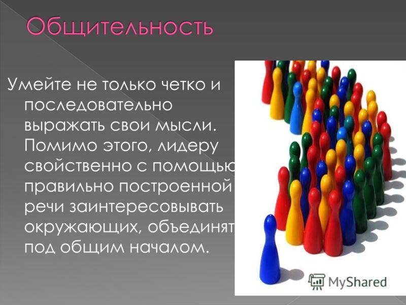 Умейте не только четко и последовательно выражать свои мысли. Помимо этого, лидеру свойственно с помощью правильно построенной речи заинтересовывать окружающих, объединять под общим началом.