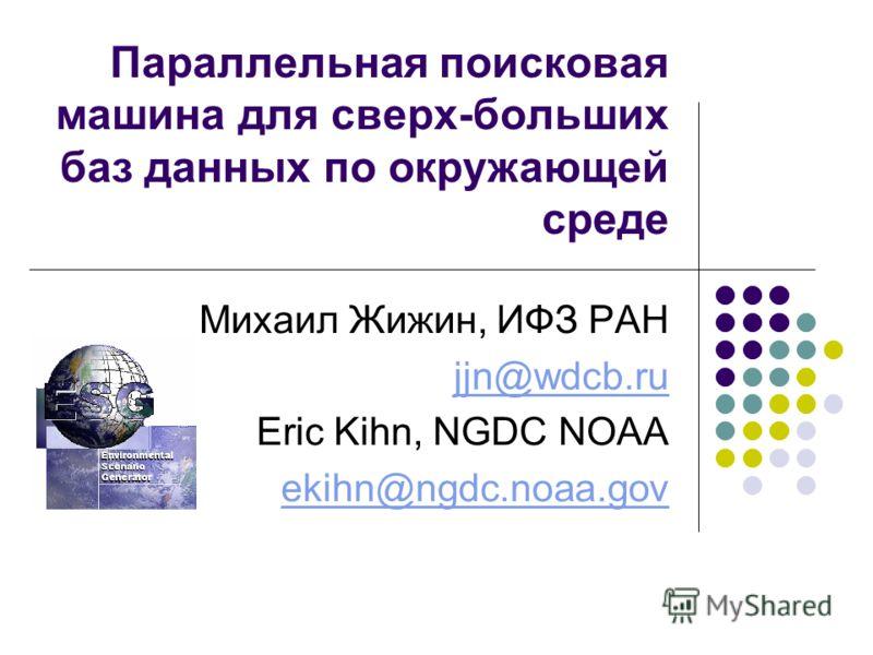 Параллельная поисковая машина для сверх-больших баз данных по окружающей среде Михаил Жижин, ИФЗ РАН jjn@wdcb.ru Eric Kihn, NGDC NOAA ekihn@ngdc.noaa.gov