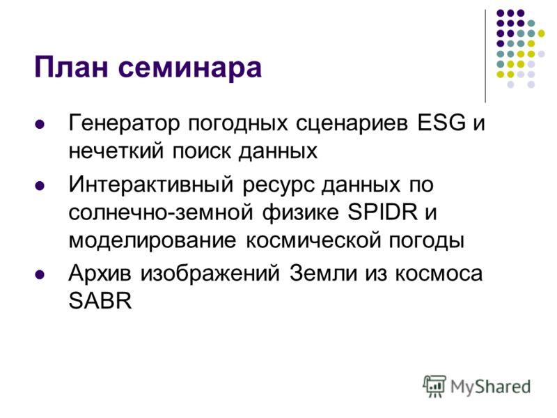 План семинара Генератор погодных сценариев ESG и нечеткий поиск данных Интерактивный ресурс данных по солнечно-земной физике SPIDR и моделирование космической погоды Архив изображений Земли из космоса SABR