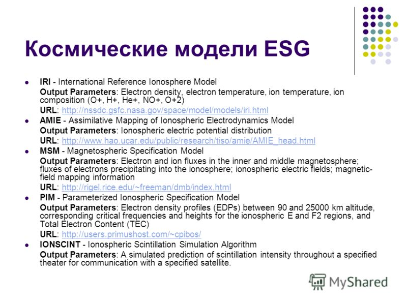 Космические модели ESG IRI - International Reference Ionosphere Model Output Parameters: Electron density, electron temperature, ion temperature, ion composition (O+, H+, He+, NO+, O+2) URL: http://nssdc.gsfc.nasa.gov/space/model/models/iri.htmlhttp: