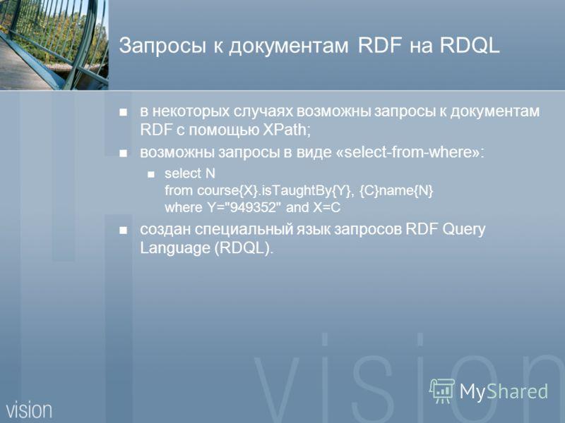 Запросы к документам RDF на RDQL в некоторых случаях возможны запросы к документам RDF с помощью XPath; возможны запросы в виде «select-from-where»: select N from course{X}.isTaughtBy{Y}, {C}name{N} where Y=