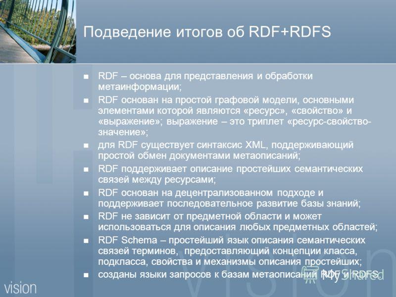 Подведение итогов об RDF+RDFS RDF – основа для представления и обработки метаинформации; RDF основан на простой графовой модели, основными элементами которой являются «ресурс», «свойство» и «выражение»; выражение – это триплет «ресурс-свойство- значе